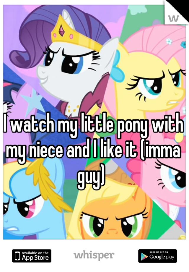 I watch my little pony with my niece and I like it (imma guy)