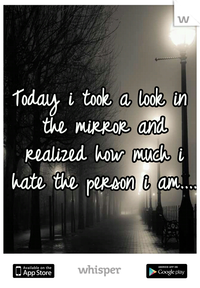 Today i took a look in the mirror and realized how much i hate the person i am....