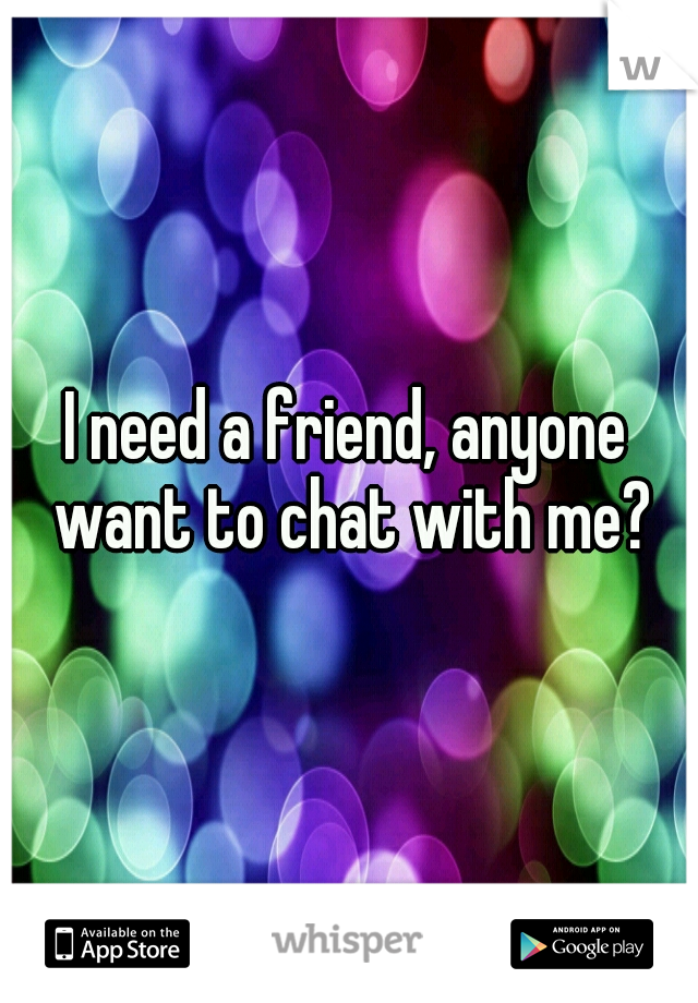 I need a friend, anyone want to chat with me?