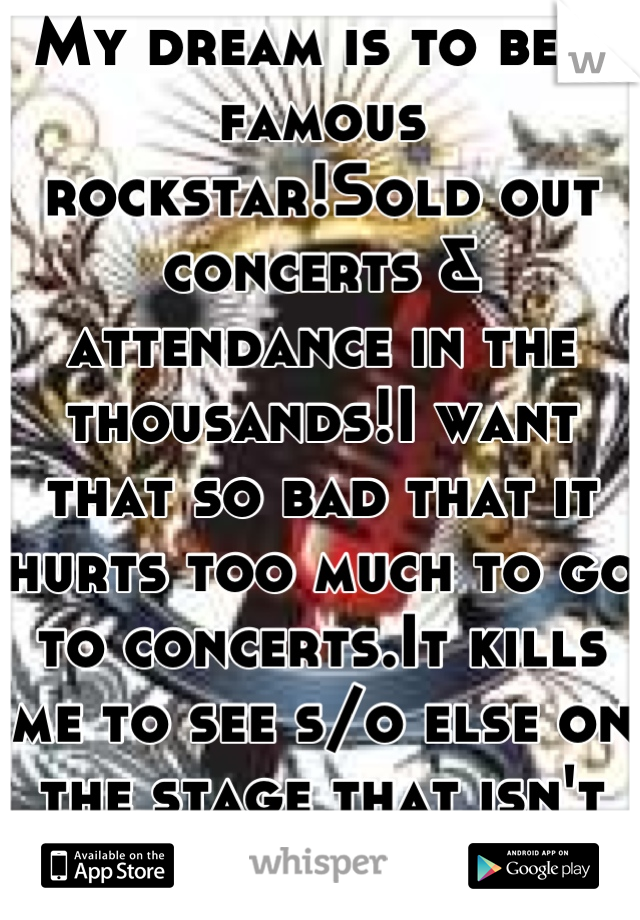 My dream is to be a famous rockstar!Sold out concerts & attendance in the thousands!I want that so bad that it hurts too much to go to concerts.It kills me to see s/o else on the stage that isn't me :(