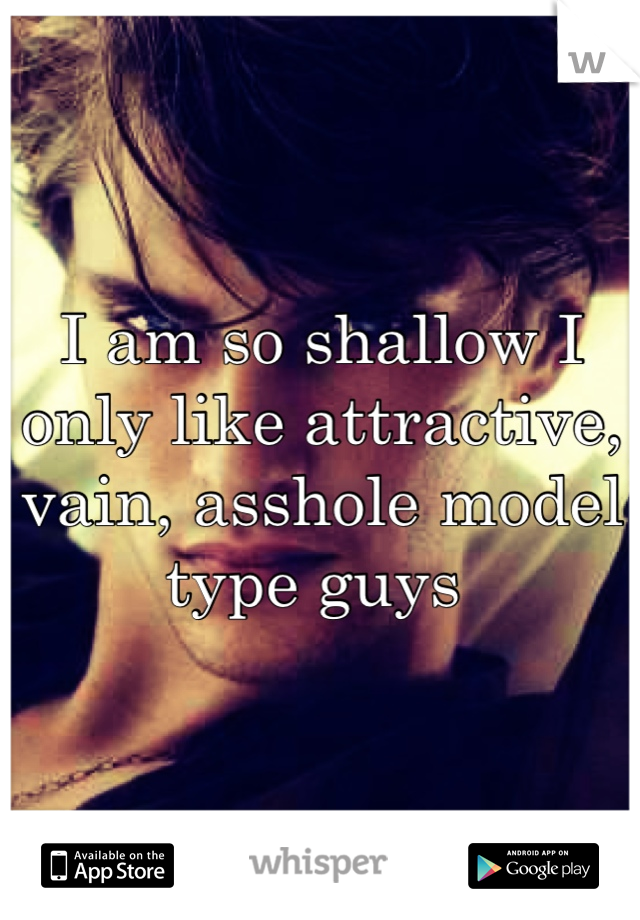 I am so shallow I only like attractive, vain, asshole model type guys