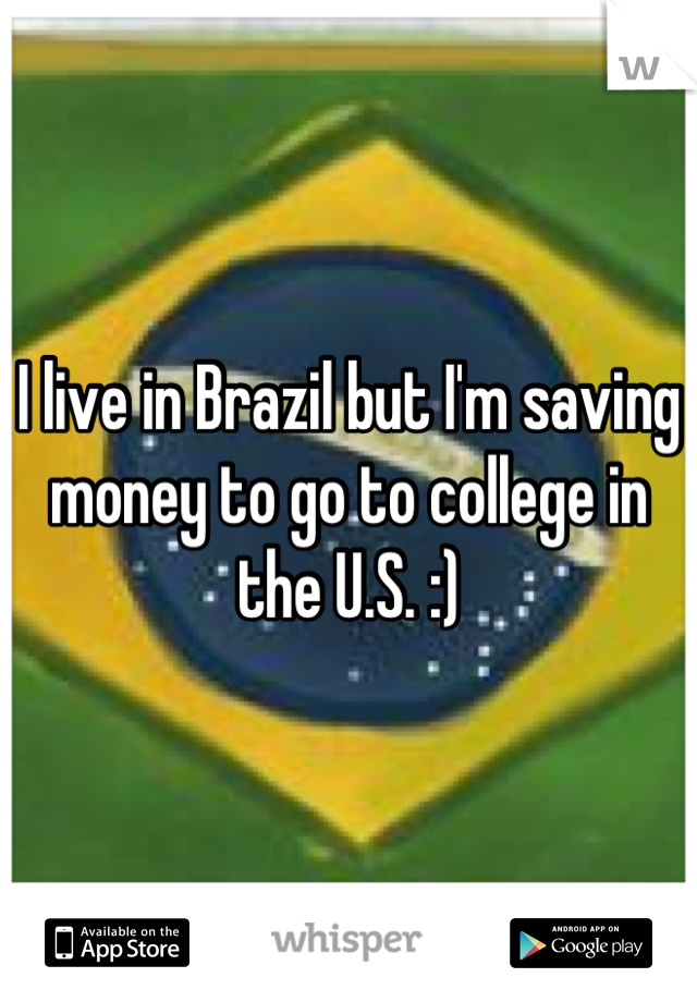 I live in Brazil but I'm saving money to go to college in the U.S. :)