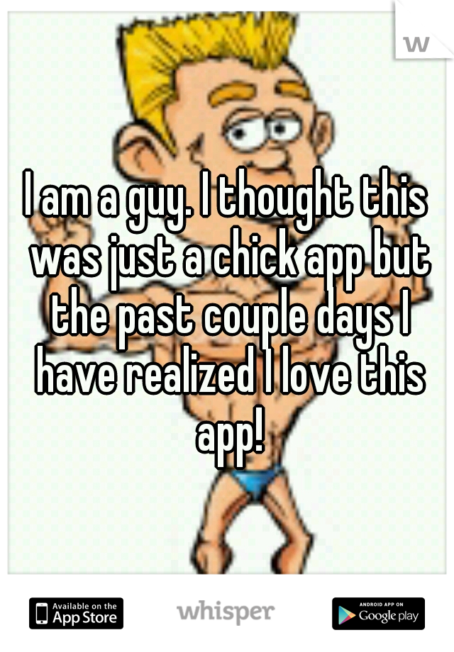 I am a guy. I thought this was just a chick app but the past couple days I have realized I love this app!