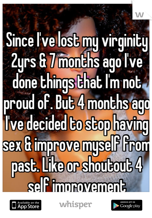 Since I've lost my virginity 2yrs & 7 months ago I've done things that I'm not proud of. But 4 months ago I've decided to stop having sex & improve myself from past. Like or shoutout 4 self improvement