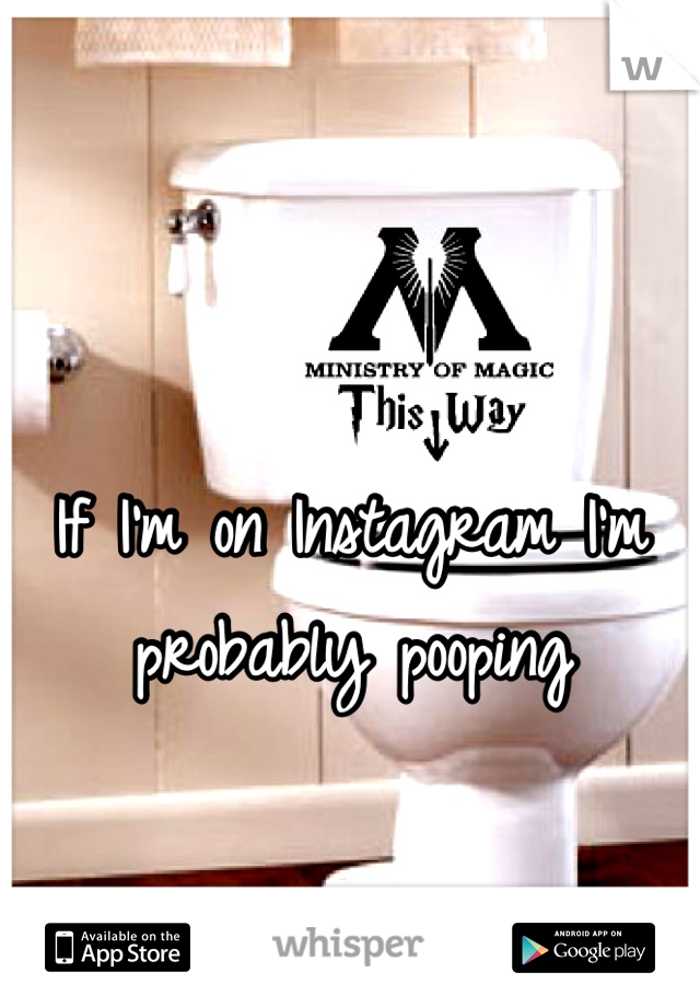 If I'm on Instagram I'm probably pooping
