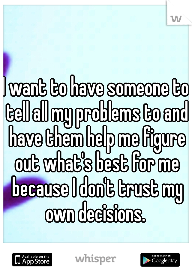 I want to have someone to tell all my problems to and have them help me figure out what's best for me because I don't trust my own decisions.