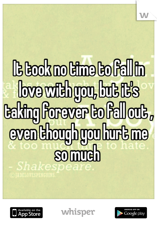 It took no time to fall in love with you, but it's taking forever to fall out , even though you hurt me so much