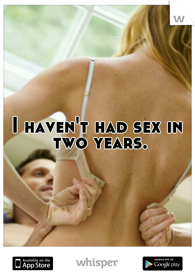 I haven't had sex in two years.