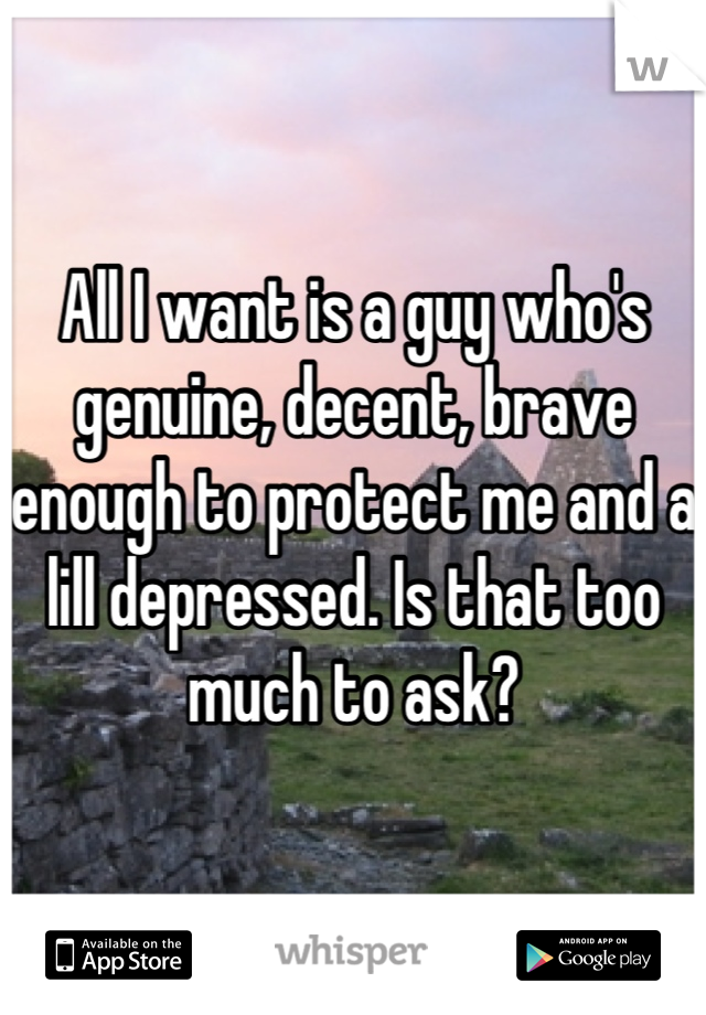 All I want is a guy who's genuine, decent, brave enough to protect me and a lill depressed. Is that too much to ask?