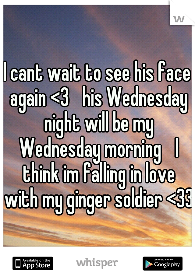 I cant wait to see his face again <3  his Wednesday night will be my Wednesday morning  I think im falling in love with my ginger soldier <33