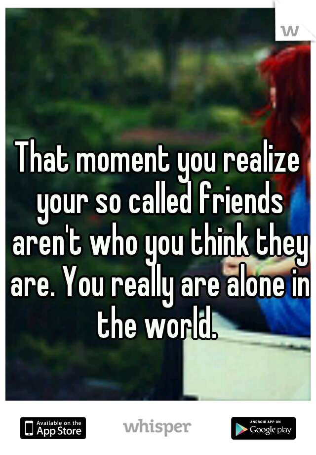That moment you realize your so called friends aren't who you think they are. You really are alone in the world.