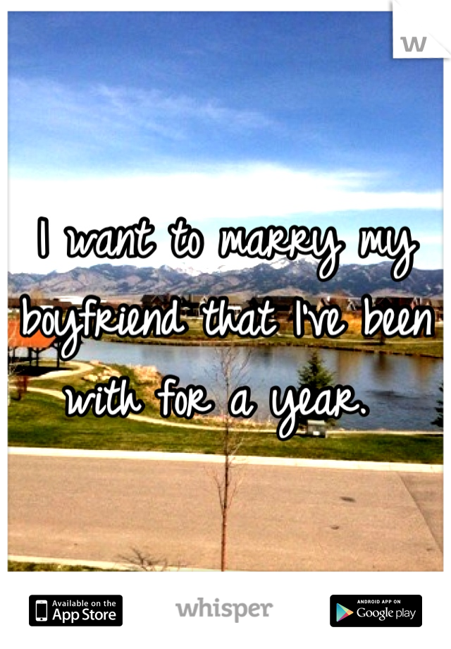 I want to marry my boyfriend that I've been with for a year.