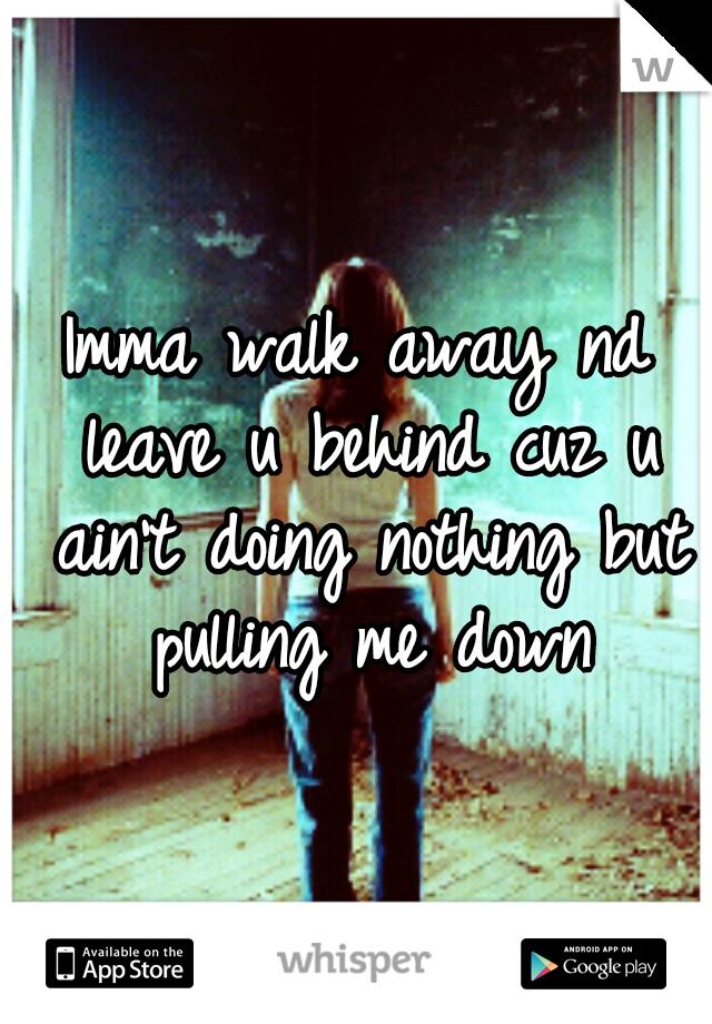 Imma walk away nd leave u behind cuz u ain't doing nothing but pulling me down
