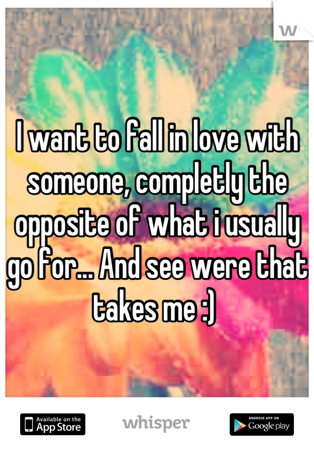 I want to fall in love with someone, completly the opposite of what i usually go for... And see were that takes me :)