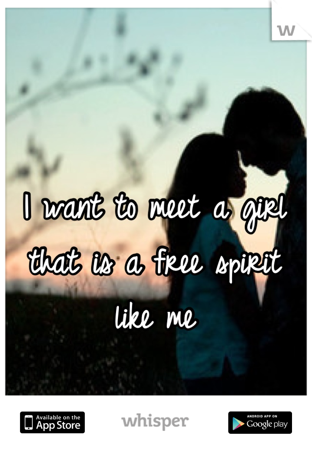 I want to meet a girl that is a free spirit like me
