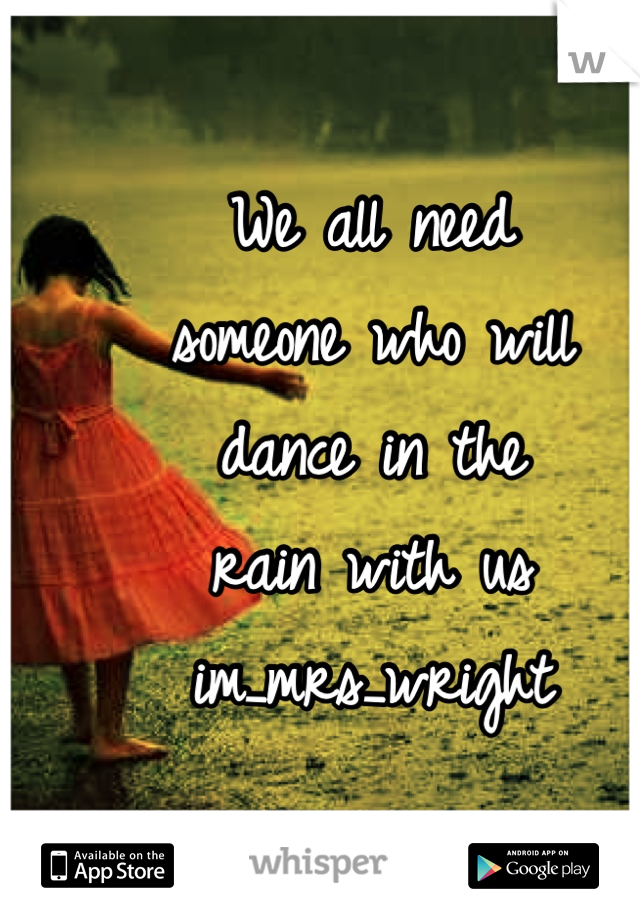 We all need someone who will  dance in the  rain with us im_mrs_wright