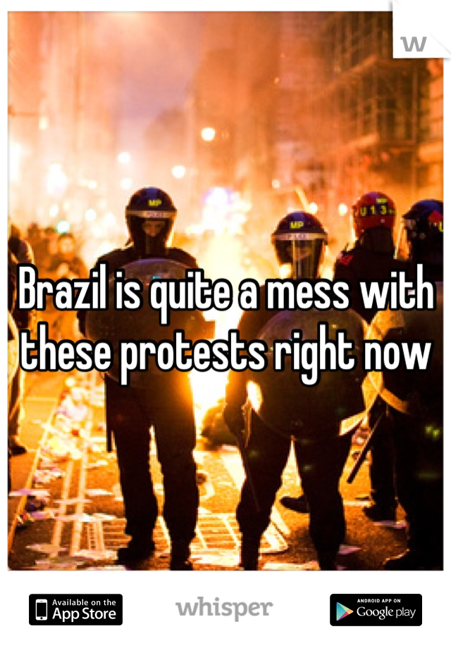 Brazil is quite a mess with these protests right now