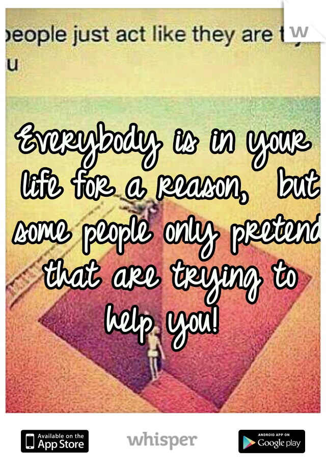 Everybody is in your life for a reason,  but some people only pretend that are trying to help you!
