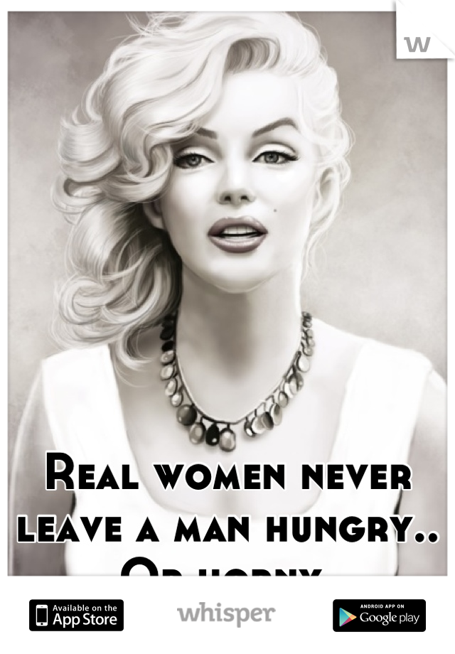 Real women never leave a man hungry.. Or horny.