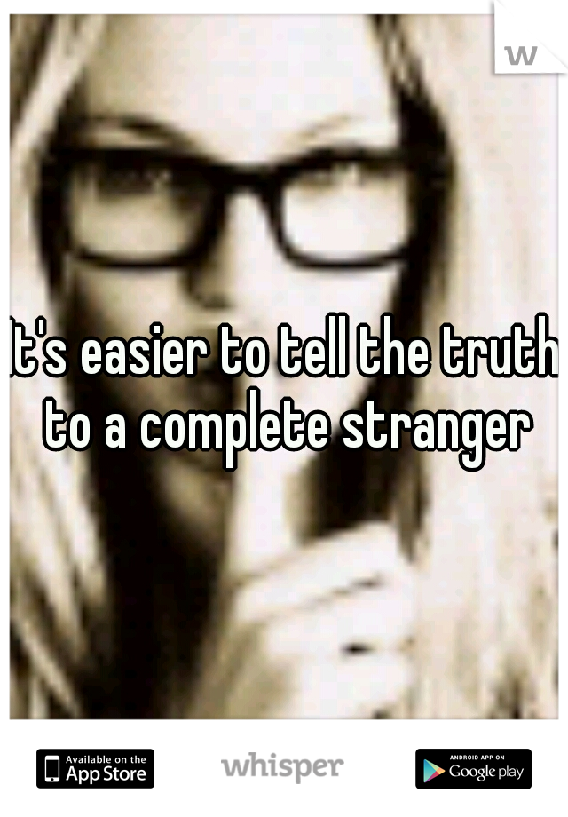 It's easier to tell the truth to a complete stranger
