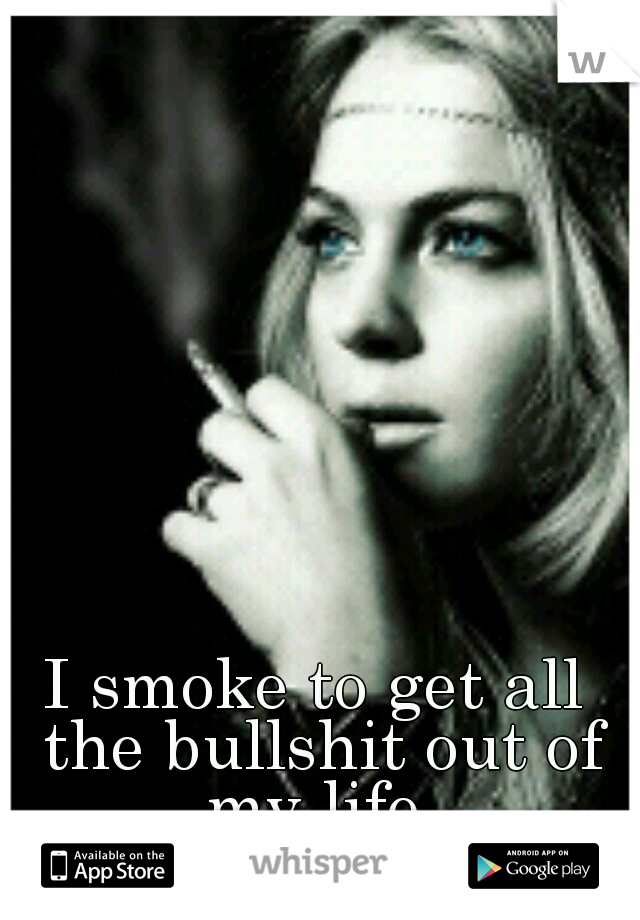 I smoke to get all the bullshit out of my life.