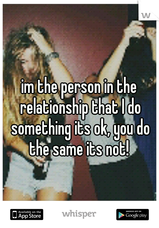 im the person in the relationship that I do something its ok, you do the same its not!