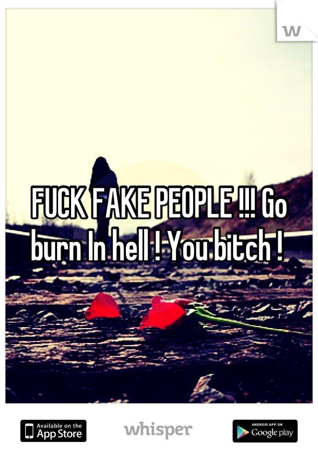 FUCK FAKE PEOPLE !!! Go burn In hell ! You bitch !