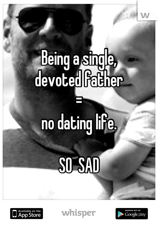 Being a single,  devoted father  =  no dating life.    SO  SAD