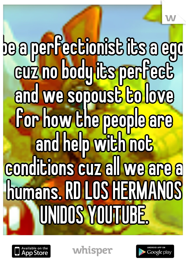 be a perfectionist its a ego cuz no body its perfect and we sopoust to love for how the people are and help with not conditions cuz all we are a humans. RD LOS HERMANOS UNIDOS YOUTUBE.