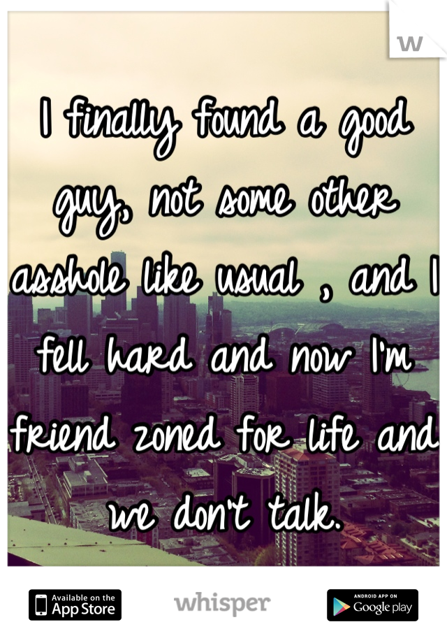 I finally found a good guy, not some other asshole like usual , and I fell hard and now I'm friend zoned for life and we don't talk.