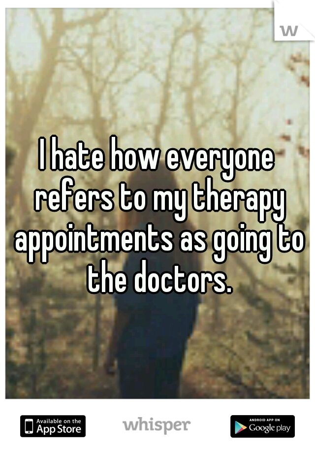 I hate how everyone refers to my therapy appointments as going to the doctors.