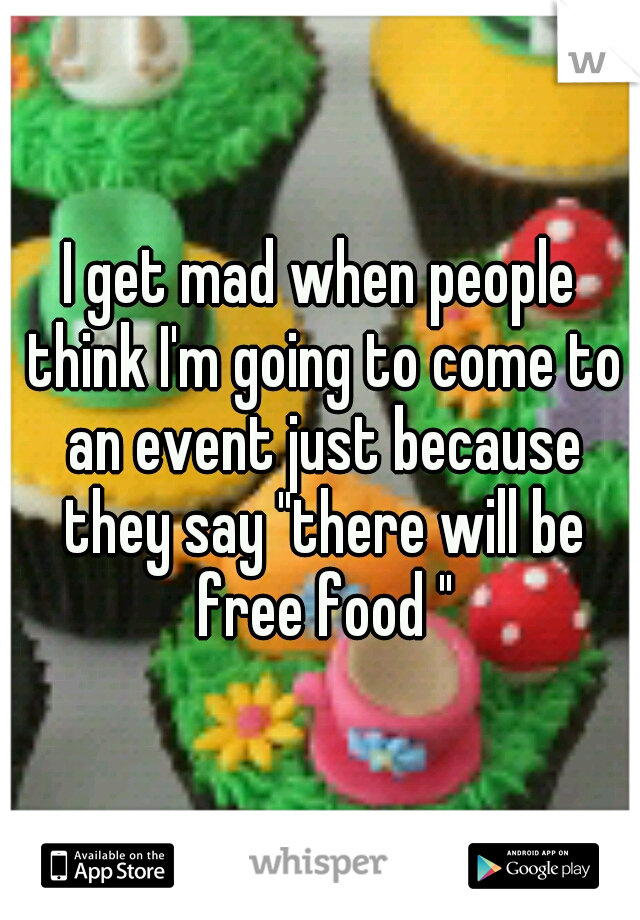 """I get mad when people think I'm going to come to an event just because they say """"there will be free food """""""