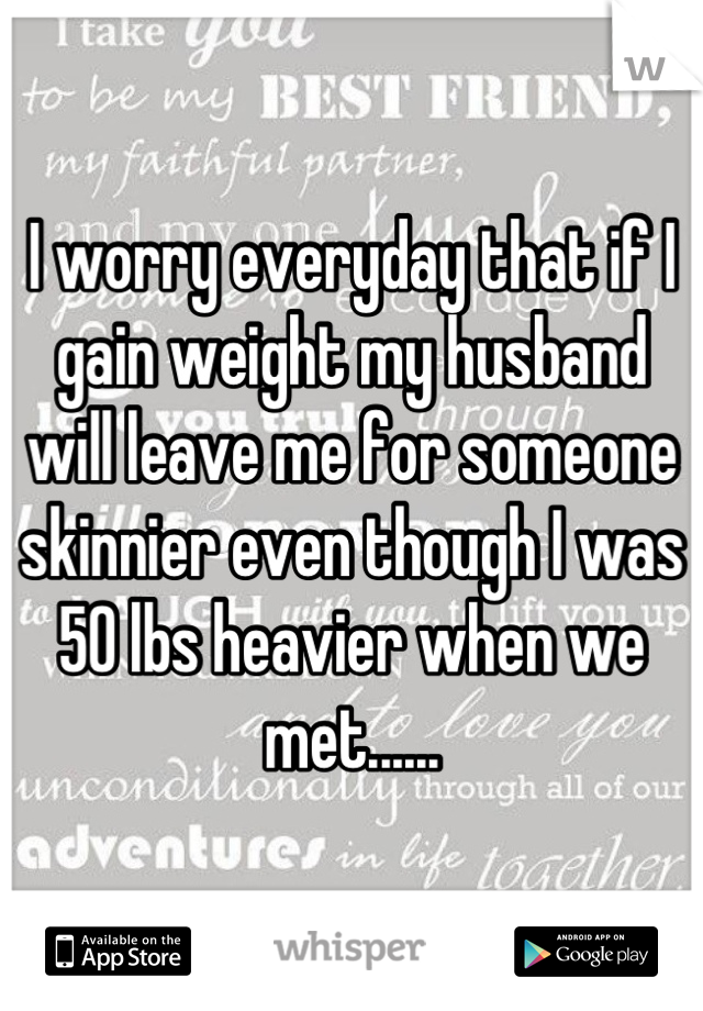 I worry everyday that if I gain weight my husband will leave me for someone skinnier even though I was 50 lbs heavier when we met......