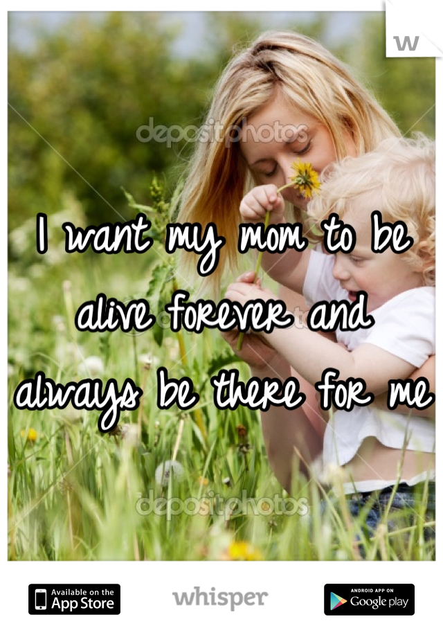 I want my mom to be alive forever and always be there for me