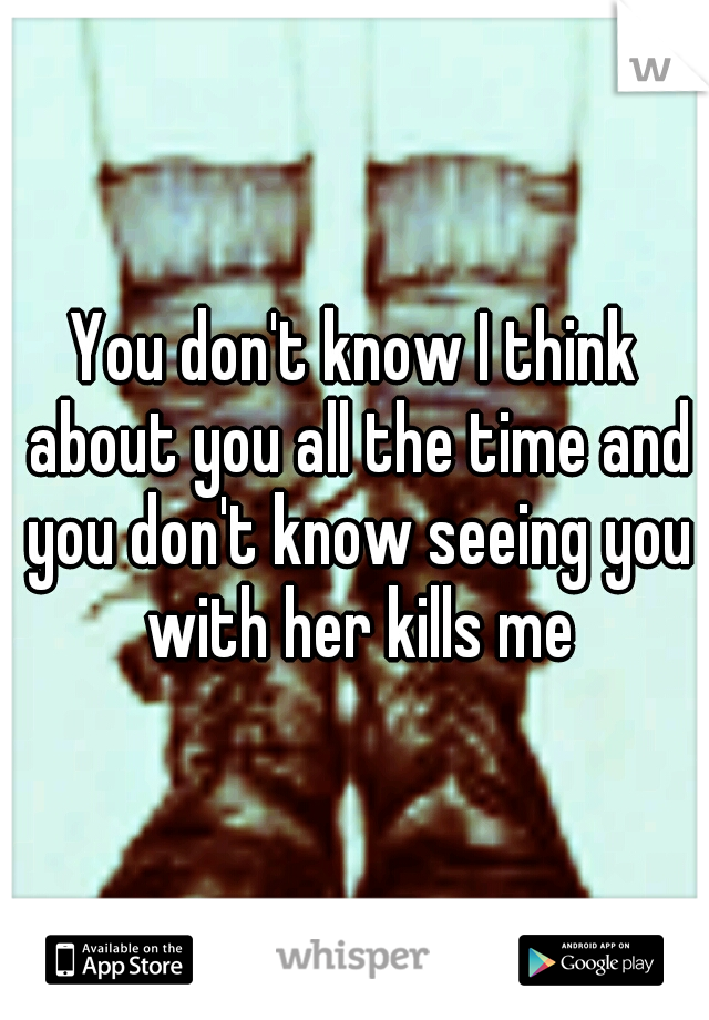 You don't know I think about you all the time and you don't know seeing you with her kills me