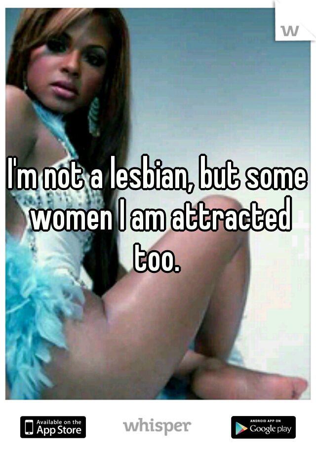 I'm not a lesbian, but some women I am attracted too.