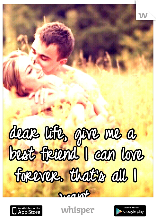 dear life, give me a best friend I can love forever. that's all I want.