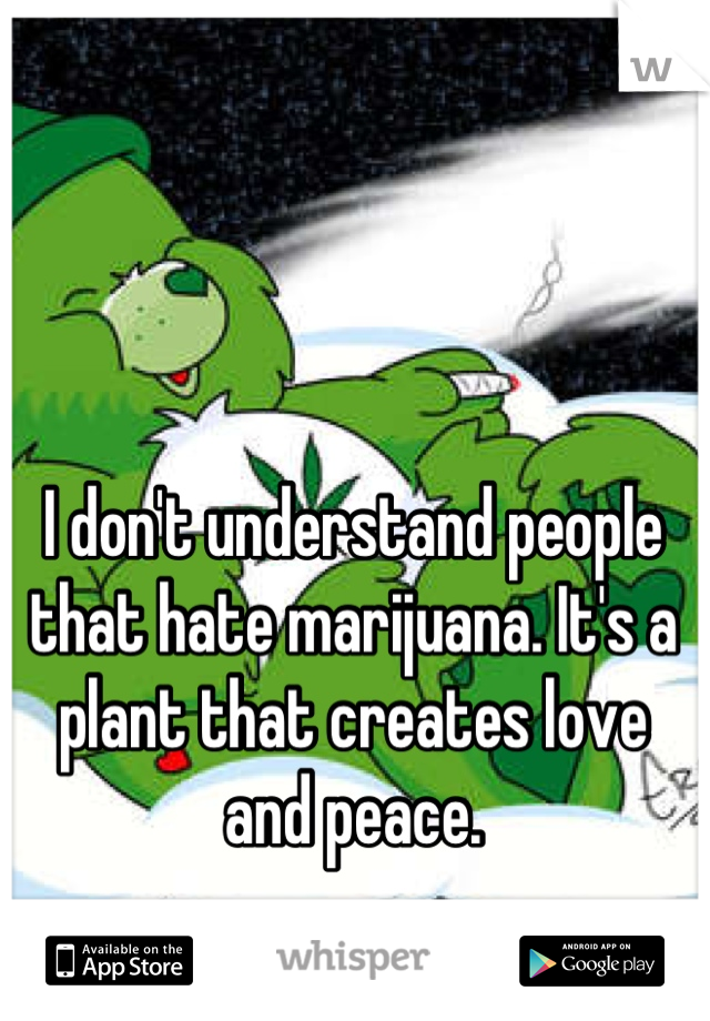 I don't understand people that hate marijuana. It's a plant that creates love and peace.