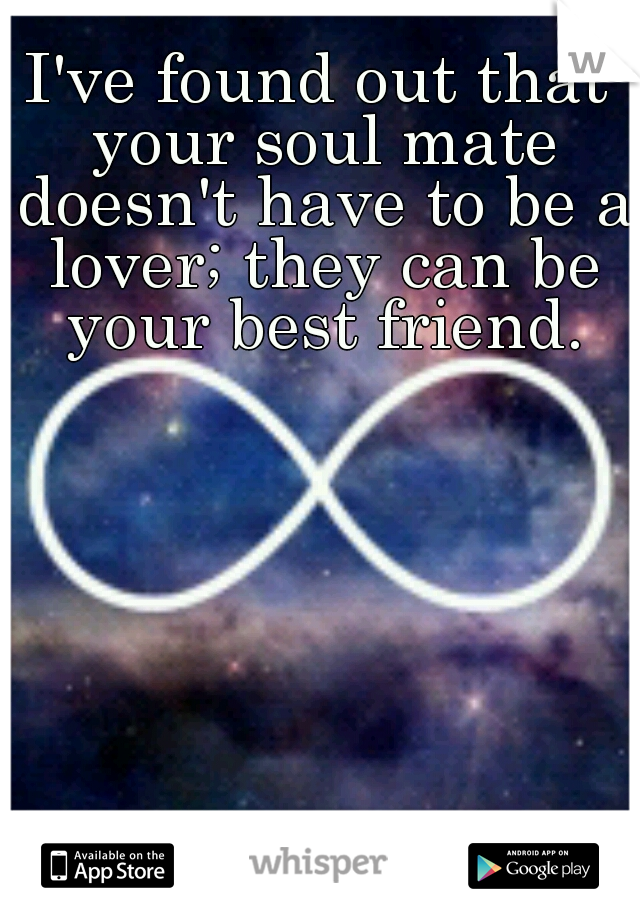 I've found out that your soul mate doesn't have to be a lover; they can be your best friend.
