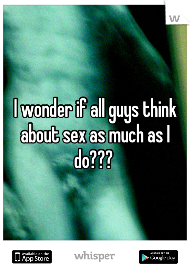 I wonder if all guys think about sex as much as I do???