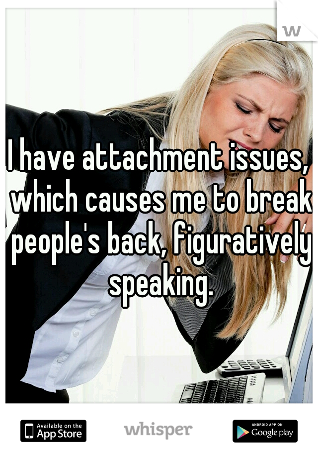 I have attachment issues, which causes me to break people's back, figuratively speaking.