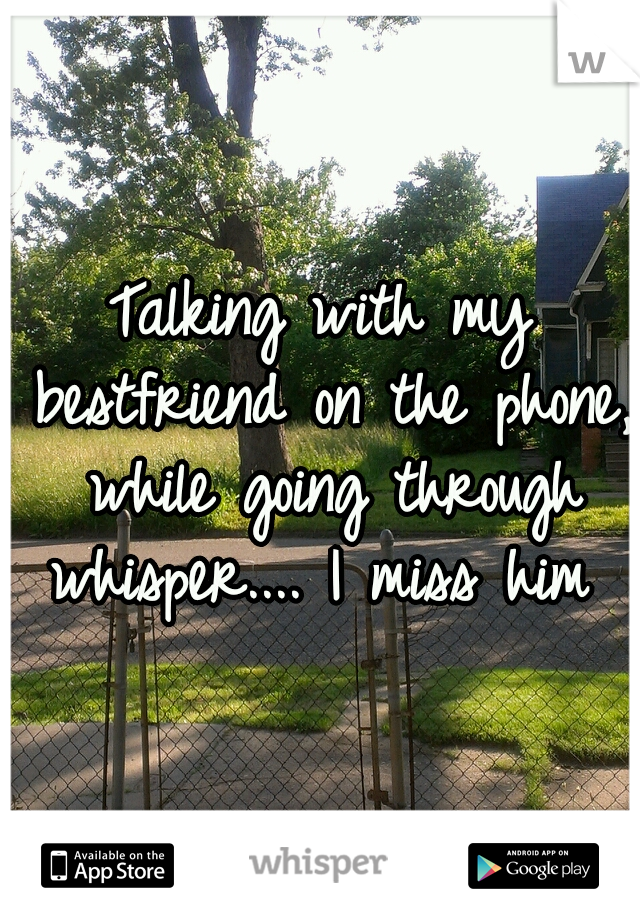 Talking with my bestfriend on the phone, while going through whisper.... I miss him