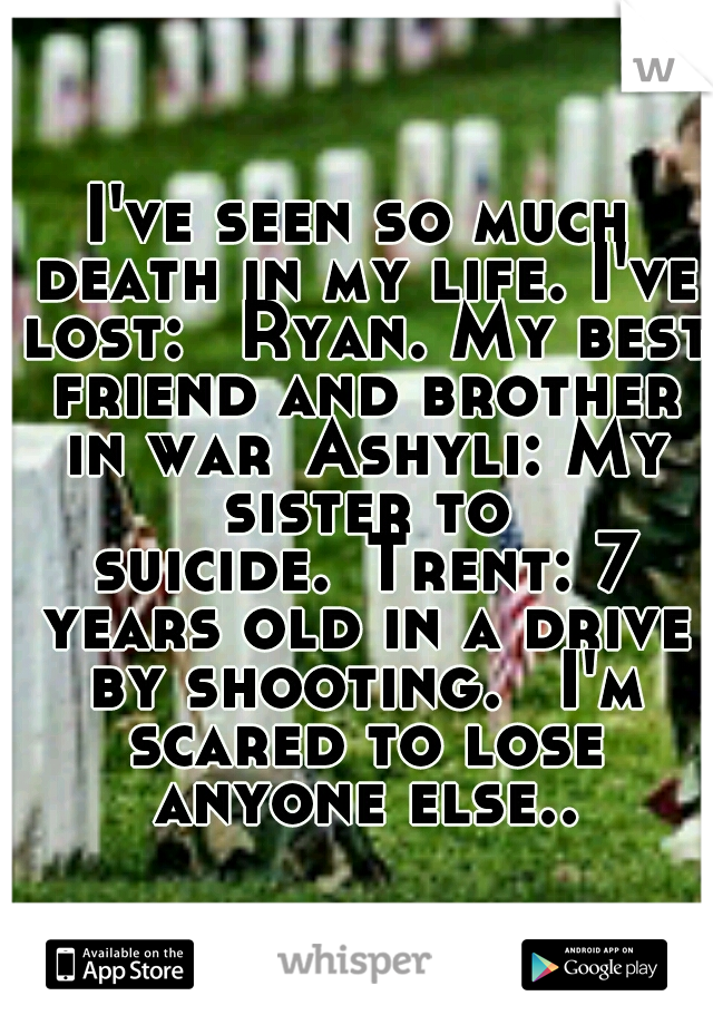 I've seen so much death in my life. I've lost:  Ryan. My best friend and brother in war Ashyli: My sister to suicide. Trent: 7 years old in a drive by shooting.  I'm scared to lose anyone else..