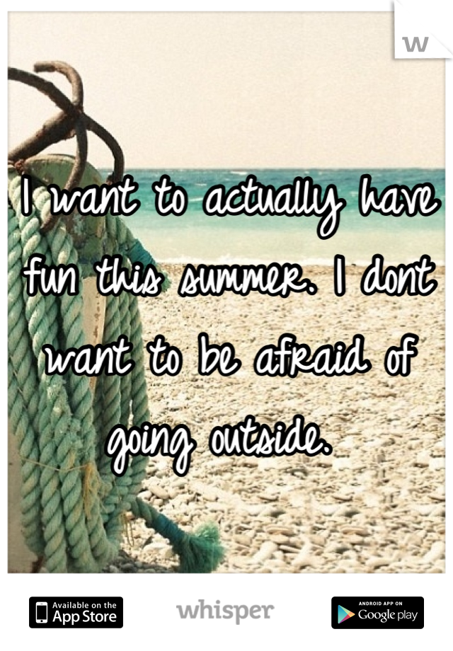 I want to actually have fun this summer. I dont want to be afraid of going outside.