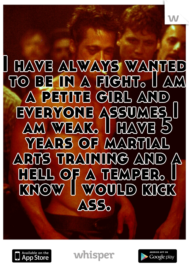 I have always wanted to be in a fight. I am a petite girl and everyone assumes I am weak. I have 5 years of martial arts training and a hell of a temper. I know I would kick ass.