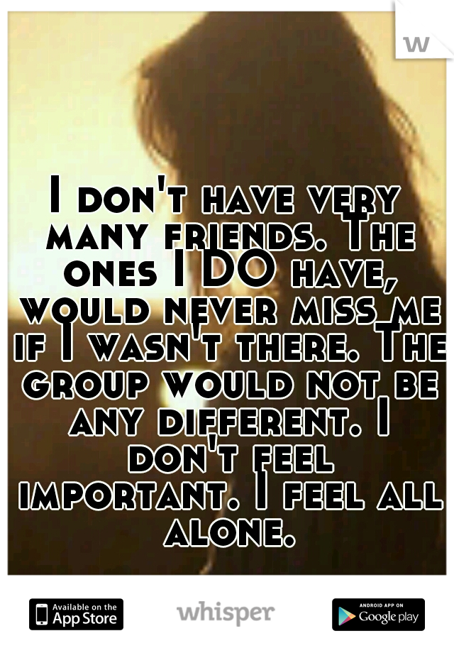 I don't have very many friends. The ones I DO have, would never miss me if I wasn't there. The group would not be any different. I don't feel important. I feel all alone.