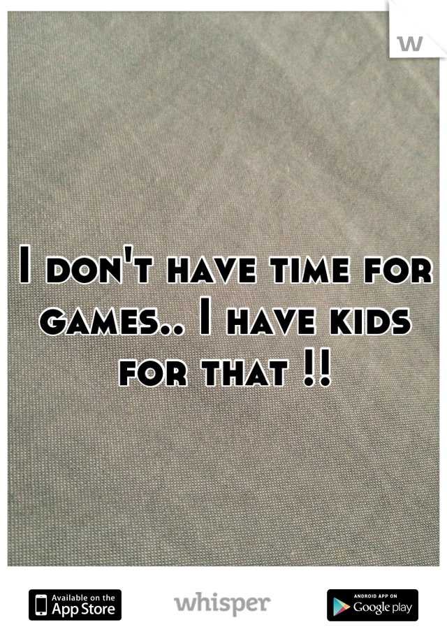 I don't have time for games.. I have kids for that !!