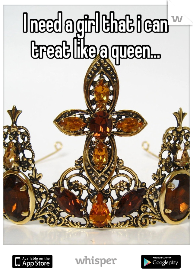I need a girl that i can treat like a queen...