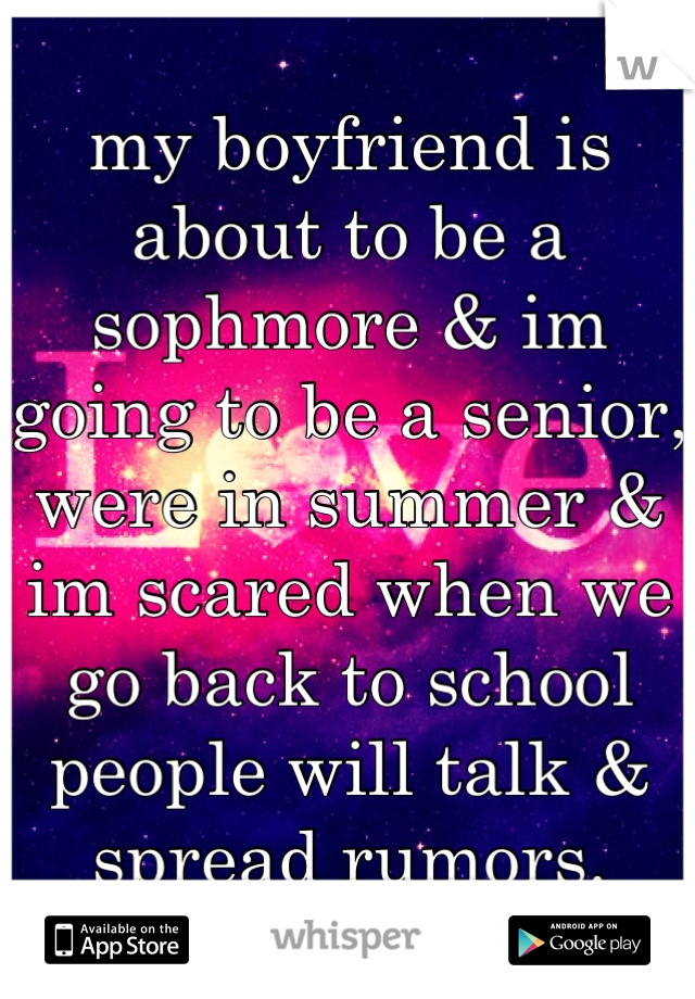 my boyfriend is about to be a sophmore & im going to be a senior, were in summer & im scared when we go back to school people will talk & spread rumors.