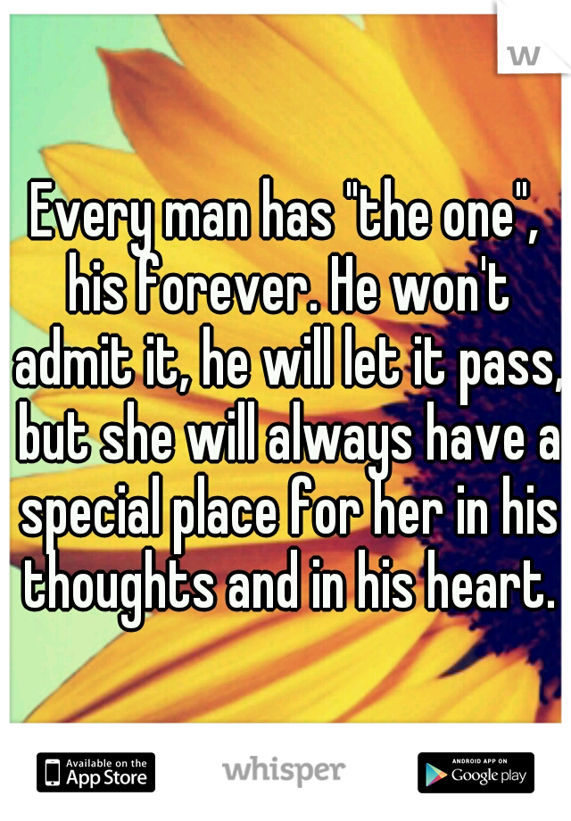"Every man has ""the one"", his forever. He won't admit it, he will let it pass, but she will always have a special place for her in his thoughts and in his heart."